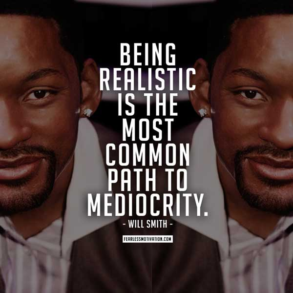 Being realistic is the most common path to mediocrity