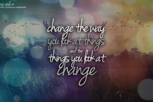 change the way you look at things and the things you look at change