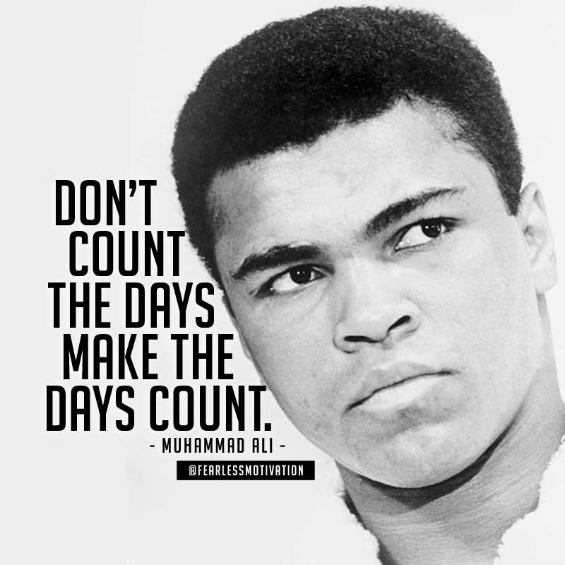 Don't count the days; make the days count. muhammad ali quotes