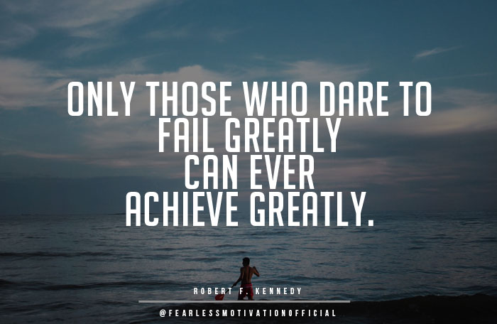 only those that dare to fail greatly can ever achieve greatly