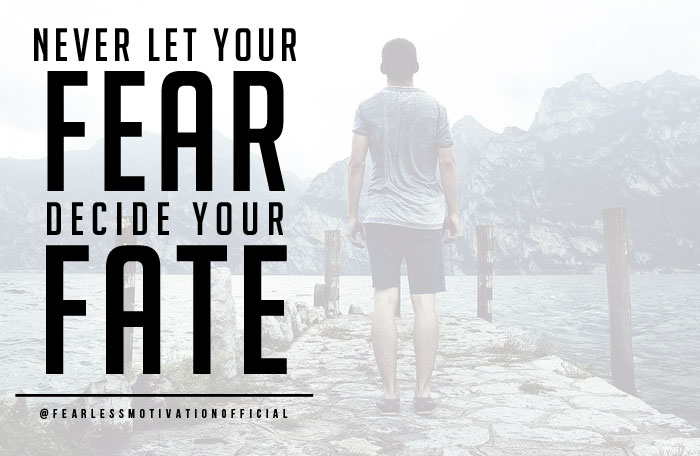 never let your fears decide your fate