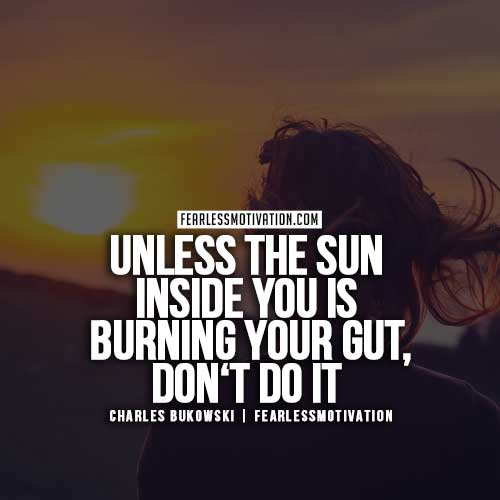 Charles Bukowski Quotes - Unless the Sun inside you is burning your gut, don't do it