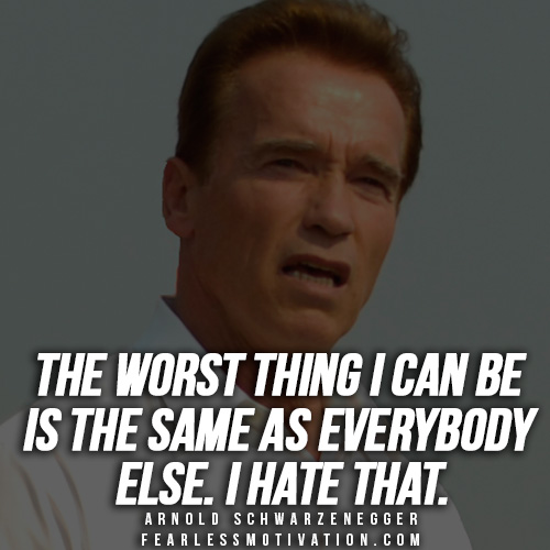3  U201cThe Worst Thing I Can Be Is The Same As Everybody Else. I Hate That.u201d Arnold  Schwarzenegger Quotes