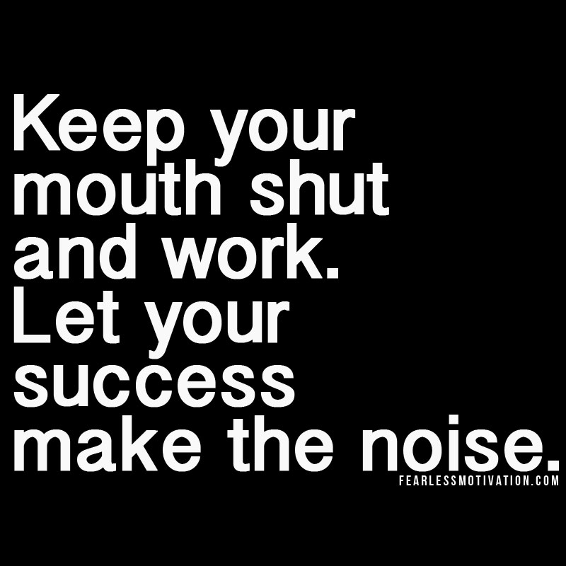 keep your mouth shut and work