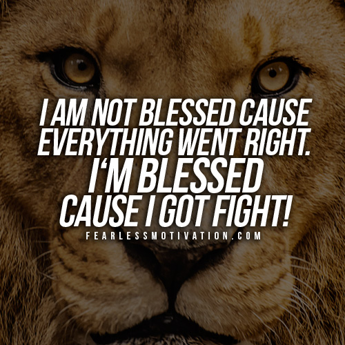 I Am Not Blessed Because Everything Went Right M Cause Got Fight Lion Motivational Quotes