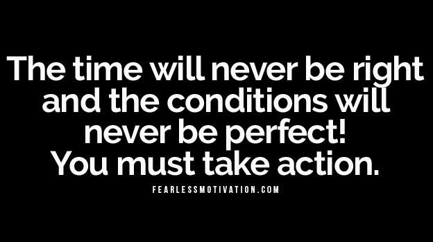 Il tempo non sarà mai quello giusto e le condizioni non saranno mai perfette!  Devi agire.