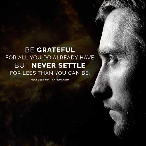 Be Grateful For All You Have But Never Settle For Less Than You Can Be