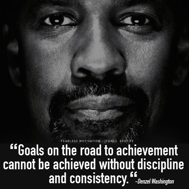 Goals on the road to achievement cannot be achieved without discipline and consistency.