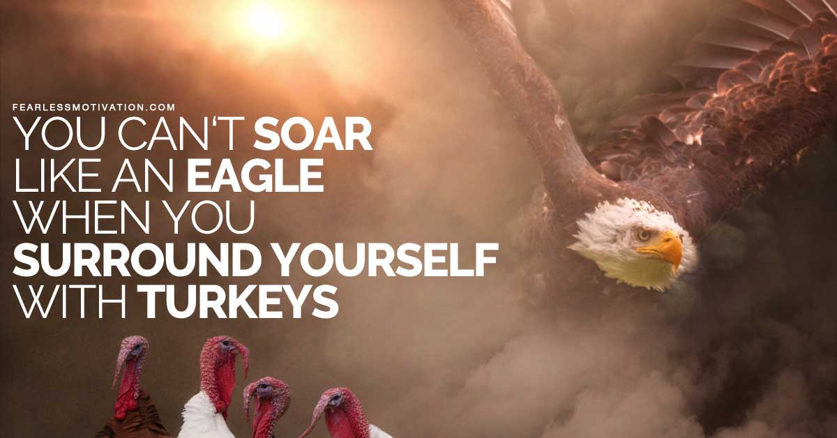 You Cant Soar Like An Eagle When You Surround Yourself With Turkeys