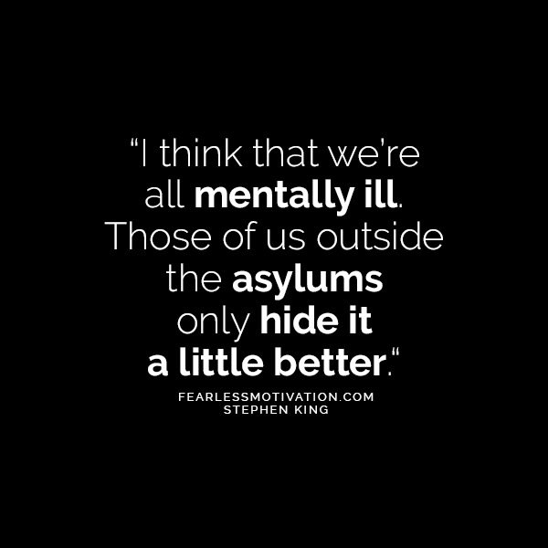From The Brilliant Mind of Stephen King 10 Quotes That'll Make You Think I think that we're all mentally ill. Those of us outside the asylums only hide it a little better.