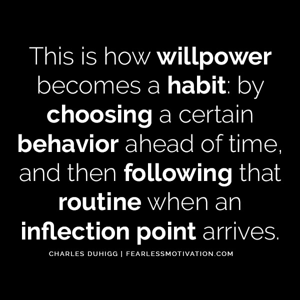 Charles Duhigg The Astonishing Power of Habits - Change Your Life This is how willpower becomes a habit: by choosing a certain behavior ahead of time, and then following that routine when an inflection point arrives.