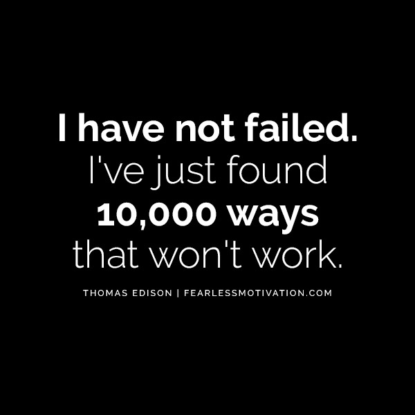 """I have not failed. I've just found 10,000 ways that won't work."" -- Thomas Edison"