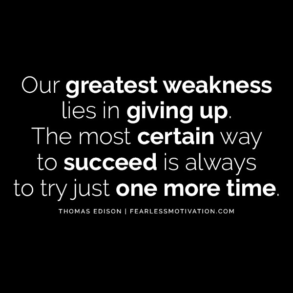 """Our greatest weakness lies in giving up. The most certain way to succeed is always to try just one more time."" -- Thomas Edison Quotes"