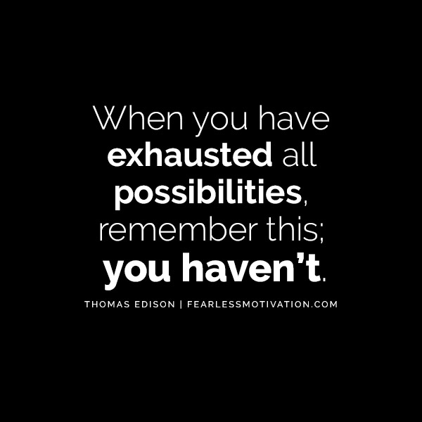 """When you have exhausted all possibilities, remember this; you haven't."" - Thomas Edison Quotesv"