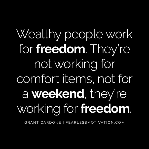 10X Your Results And Your Life With These Powerful Quotes From Grant Cardone Wealthy people work for freedom. They're not working for comfort items, not for a weekend, they're working for freedom.