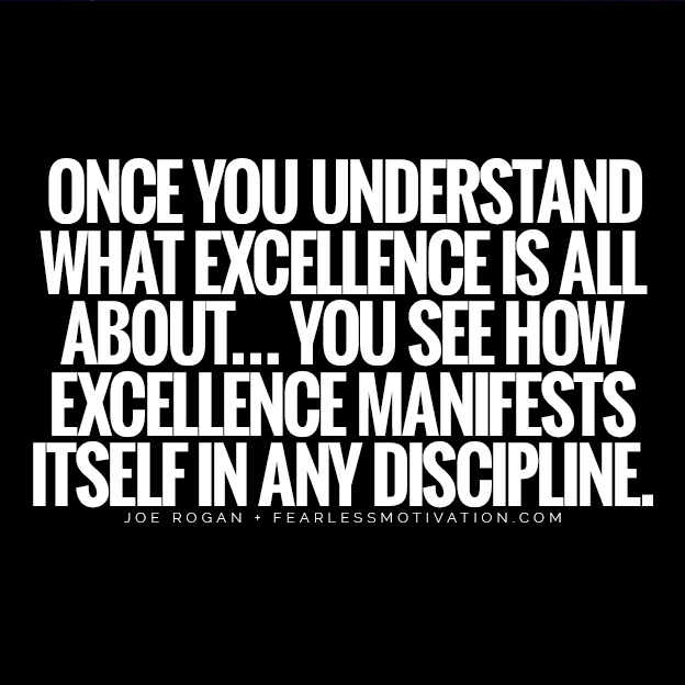 Find Your Passion These Joe Rogan Quotes Will Bring You To Life Once you understand what excellence is all about… you see how excellence manifests itself in any discipline. quote life excellence high standards manifest discipline