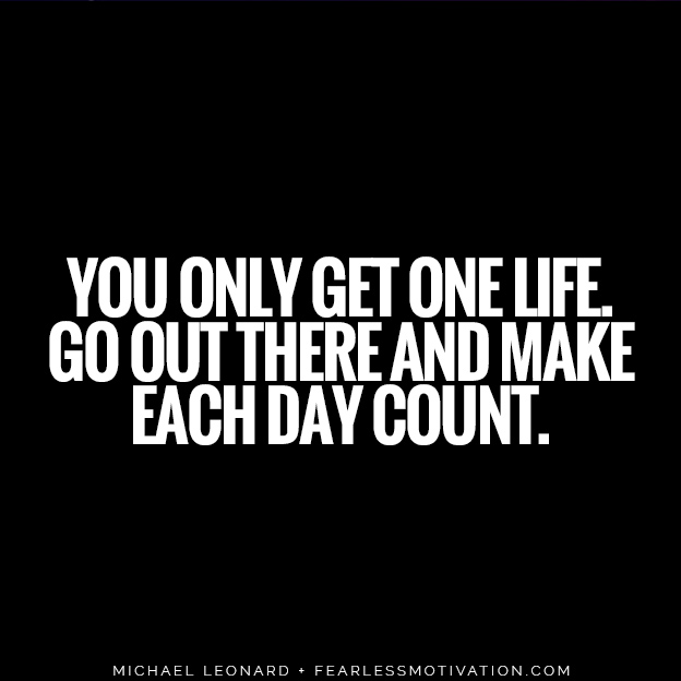 You only get one life. Go out there and make each day count. Michael Leonard quote fearless motivation 5 Tough Truths You Must Face If You Truly Want Success