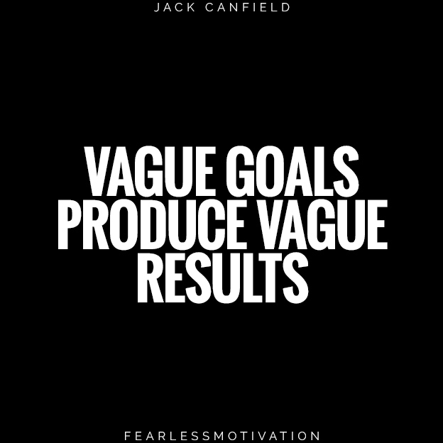 VAGUE GOALS PRODUCE VAGUE RESULTS JACK CANFIELD QUOTE HARD WORK CONSISTENCY STAY MOTIVATED GOLDILOCKS RULE QUOTE HARD WORK GOOD JOB
