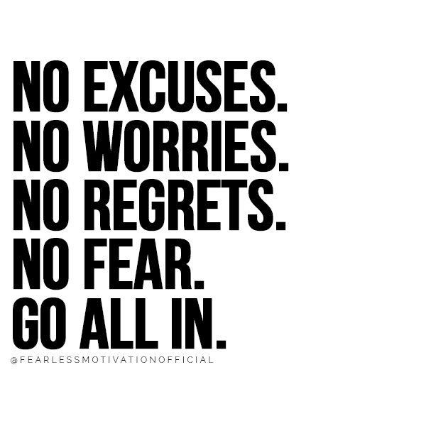 7 Things You Have To Give Up If You Want To Be Successful   no excuses. no worries. no regrets. no fear. go all in.