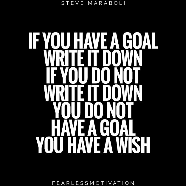 4 Guaranteed Ways to Answer Life's Toughest Questions if you have a goal write it down if you do not write it down you do not have a goal you have a wish Steve maraboli quotes