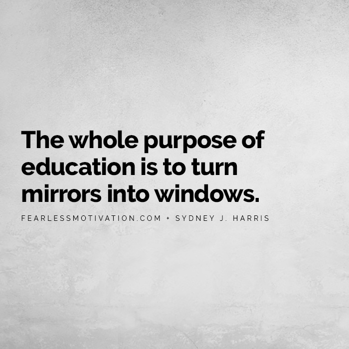Why Education is the Most Powerful Tool in the World The whole purpose of education is to turn mirrors into windows.