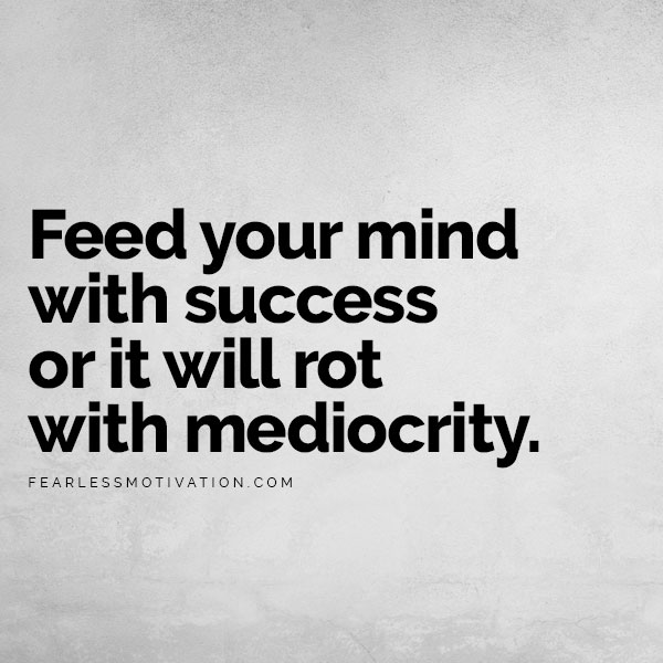 How To Change Your Life Completely: 5 Tips To Shift The Momentum Feed your mind with success or it will rot with mediocrity.