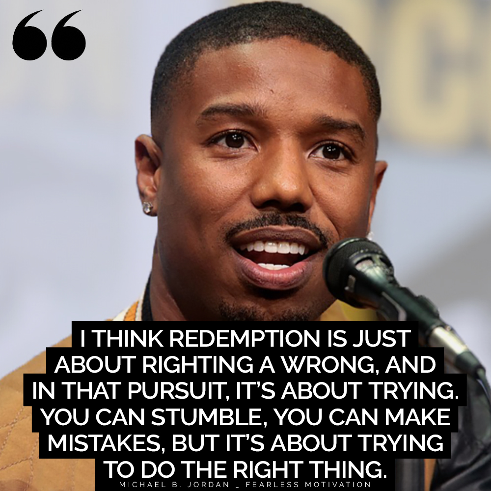 "Feel Instantly Motivated by These Michael B. Jordan Quotes ""I think redemption is just about righting a wrong, and in that pursuit, it's about trying. You can stumble, you can make mistakes, but it's about trying to do the right thing."" – Michael B. Jordan"
