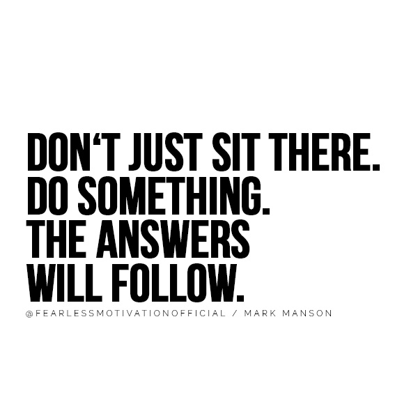 DON'T JUST SIT THERE. DO SOMETHING. THE ANSWERS WILL FOLLOW. @FEARLESSMOTIVATIONOFFICIAL / MARK MANSON You'll Take Action After Reading These Mark Manson Quotes
