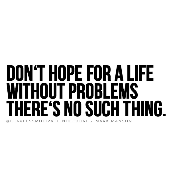 DON'T HOPE FOR A LIFE WITHOUT PROBLEMS THERE'S NO SUCH THING. @FEARLESSMOTIVATIONOFFICIAL / MARK MANSON You'll Take Action After Reading These Mark Manson Quotes