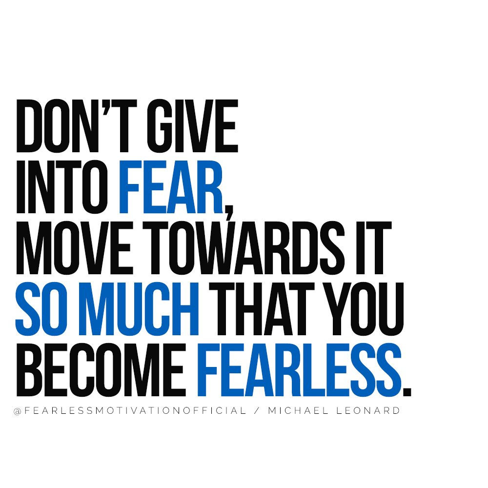 This Success Quote Will Change Your Life Forever Don't give into fear, move towards it so much that you become fearless. MICHAel Leonard quote fearless motivation
