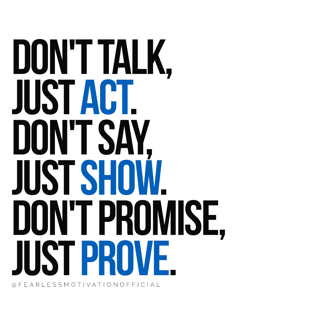 One Quote That Will Transform Your Fitness Journey Today Don't talk, just act. Don't say, just show. Don't promise, just prove.