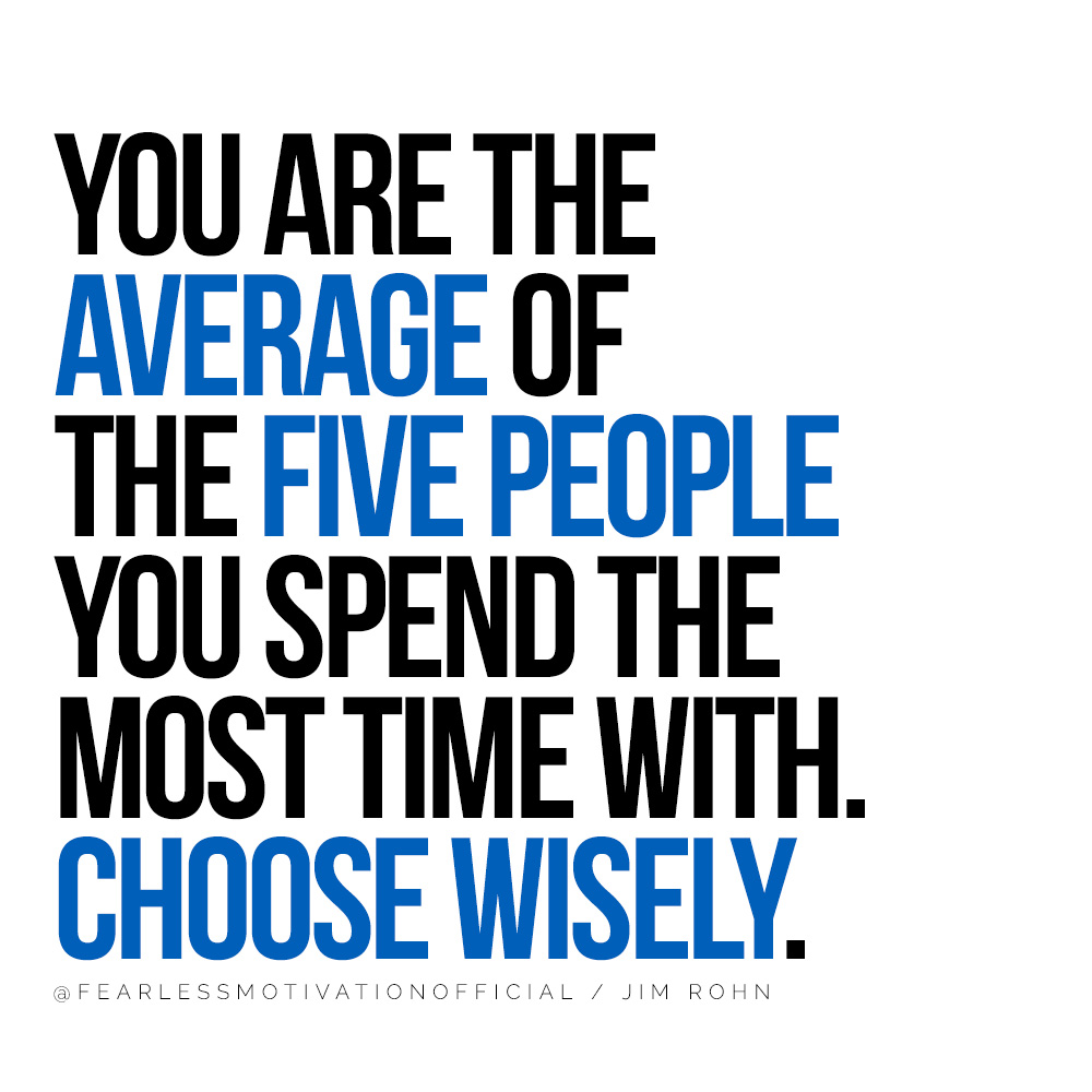 How to Create Lasting Success in Life and Business You are the average of the five people you spend the most time with. Choose wisely. Tom Rohn Quote