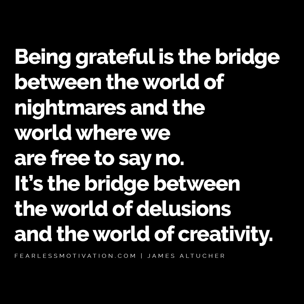 James Altucher Quotes Will Guide You To Find Success Even In Your Darkest Moments Being grateful is the bridge between the world of nightmares and the world where we are free to say no. It's the bridge between the world of delusions and the world of creativity. James altucher quote