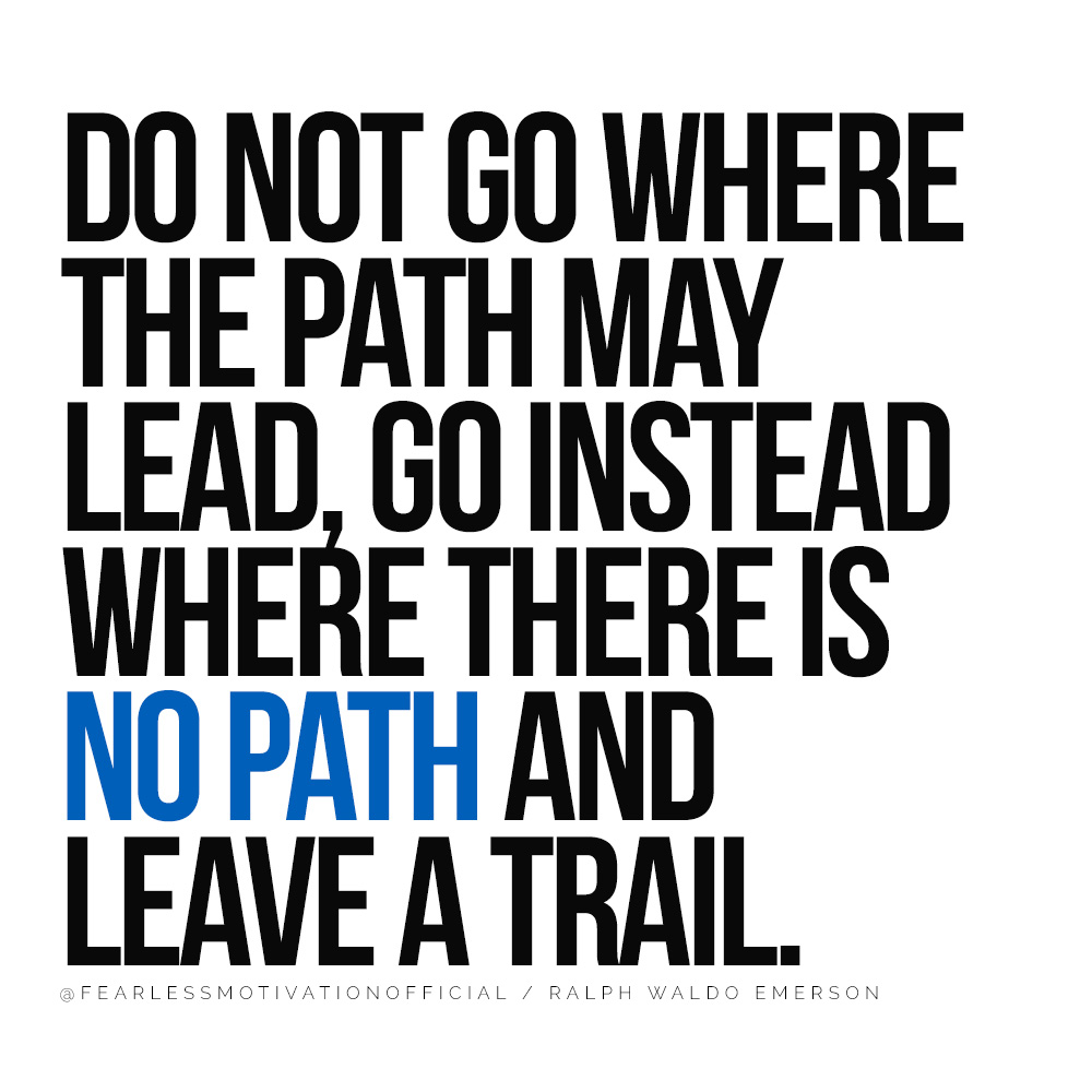 The Hard Truth About Being An Entrepreneur & One Quote That Could Change Everything Do not go where the path may lead, go instead where there is no path and leave a trail. quote entrepreneur entrepreneurial entrepreneurship