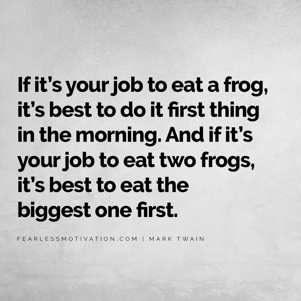 7 Things Successful People Do Differently If it's your job to eat a frog, it's best to do it first thing in the morning. And if it's your job to eat two frogs, it's best to eat the biggest one first.