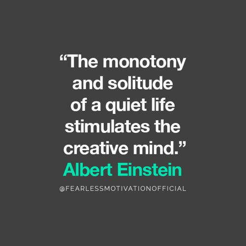 Albert Einstein Introvert Quote The monotony and solitude of a quiet life stimulates the creative mind.